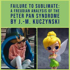 Failure to Sublimate: A Freudian Analysis of the Peter Pan Syndrome by J.-M. Kuczynski audiobook