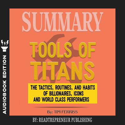 Summary of Tools of Titans: The Tactics, Routines, and Habits of Billionaires, Icons, and World-Class Performers by Timothy Ferriss by Readtrepreneur Publishing audiobook