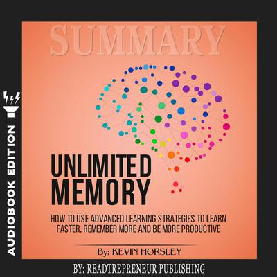 Summary of Unlimited Memory: How to Use Advanced Learning Strategies to Learn Faster, Remember More and be More Productive by Kevin Horsley by Readtrepreneur Publishing audiobook