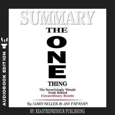 Summary of The ONE Thing: The Surprisingly Simple Truth Behind Extraordinary Results By Gary Keller and Jay Papasan by Readtrepreneur Publishing audiobook