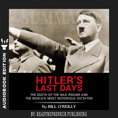 Summary of Hitler's Last Days: The Death of the Nazi Regime and the World's Most Notorious Dictator by Bill O'Reilly by Readtrepreneur Publishing audiobook