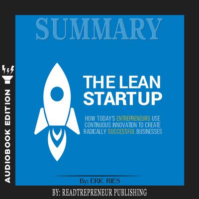 Summary of The Lean Startup: How Today's Entrepreneurs Use Continuous Innovation to Create Radically Successful Businesses by Eric Ries by Readtrepreneur Publishing audiobook