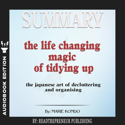 Summary of The Life-Changing Magic of Tidying Up: The Japanese Art of Decluttering and Organizing by Marie Kondō by Readtrepreneur Publishing audiobook
