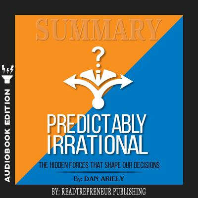 Summary of Predictably Irrational, Revised and Expanded Edition: The Hidden Forces That Shape Our Decisions by Dan Ariely by Readtrepreneur Publishing audiobook