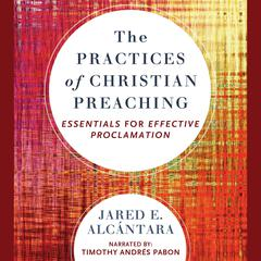 The Practices of Christian Preaching by Jared E. Alcantara audiobook
