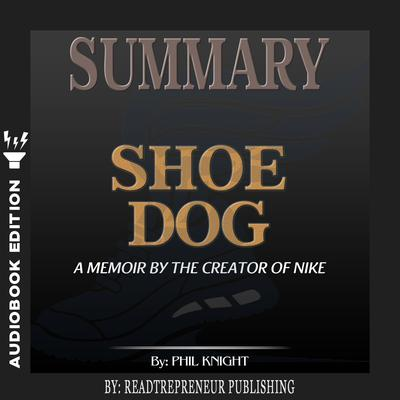 Summary of Shoe Dog: A Memoir by the Creator of Nike by Phil Knight by Readtrepreneur Publishing audiobook