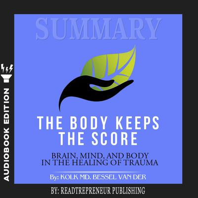 Summary of The Body Keeps the Score: Brain, Mind, and Body in the Healing of Trauma by Bessel van der Kolk MD by Readtrepreneur Publishing audiobook