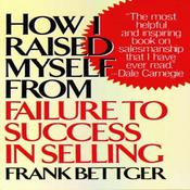 How I Raised Myself from Failure to Success in Selling by  Frank Bettger audiobook