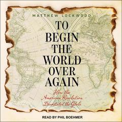 To Begin the World Over Again by Matthew Lockwood audiobook