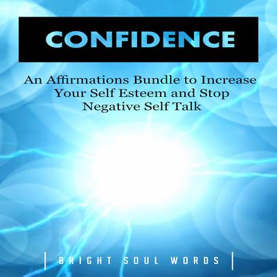 Confidence: An Affirmations Bundle to Increase Your Self Esteem and Stop Negative Self Talk by Bright Soul Words audiobook