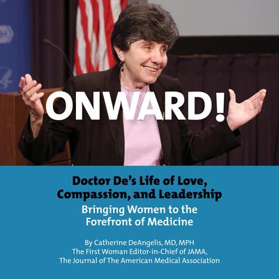 Onward! Doctor De's Life of Love, Compassion, and Leadership Bringing Women to the Forefront of Medicine by Catherine DeAngelis audiobook