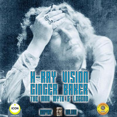 X-Ray Vision Ginger Baker - The Man Myth & Legend by Geoffrey Giuliano audiobook