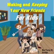 Making and Keeping Your New Friends for Kids by  Tony R. Smith audiobook