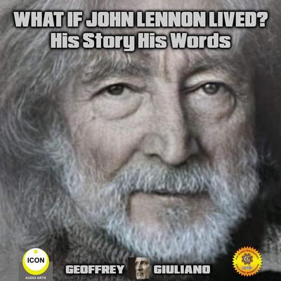 What If John Lennon Lived? His Story His Words by Geoffrey Giuliano audiobook