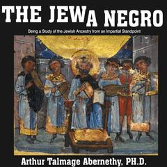 The Jew a Negro: Being a Study of the Jewish Ancestry from an Impartial Standpoint  by Arthur Talmage Abernethy audiobook