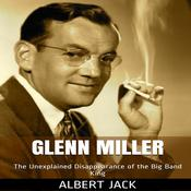 Glenn Miller: The Unexplained Disappearance of the Big Band King by  Albert Jack audiobook