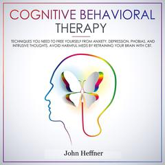 Cognitive Behavioral Therapy: Techniques You Need to Free Yourself from Anxiety, Depression, Phobias, and Intrusive Thoughts. Avoid Harmful Meds by Retraining Your Brain with CBT. by John Heffner audiobook