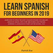 Learn Spanish for Beginners in 2019: Learn How to Speak the Most Common Spanish Vocabulary, Lesson by Lesson, with Over 1500 Words and Phrases. Learning a Language in Your Car the Natural Way by  Patrick Kne audiobook