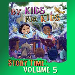 By Kids For Kids Story Time: Volume 05 by By Kids For Kids Story Time audiobook