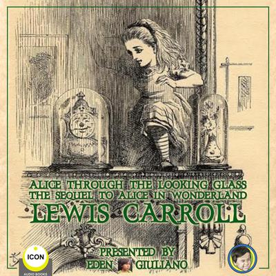 Alice Through The Looking Glass - The Sequel To Alice In Wonderland by Lewis Carroll audiobook