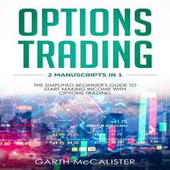 Options Trading : 2 Manuscripts in 1 - The Simplified Beginner's Guide to Start Making Income with Options Trading by Garth McCalister audiobook