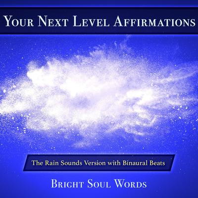 Your Next Level Affirmations: The Rain Sounds Version with Binaural Beats by Bright Soul Words audiobook