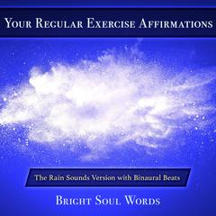 Your Regular Exercise Affirmations: The Rain Sounds Version with Binaural Beats by Bright Soul Words audiobook