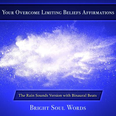 Your Overcome Limiting Beliefs Affirmations: The Rain Sounds Version with Binaural Beats by Bright Soul Words audiobook