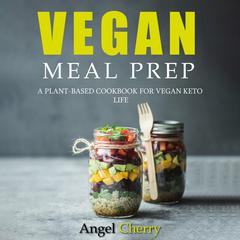 Vegan Meal Prep. A Plant-Based Cookbook for Vegan Keto Life by Angel Cherry audiobook
