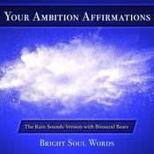 Your Ambition Affirmations: The Rain Sounds Version with Binaural Beats by  Bright Soul Words audiobook