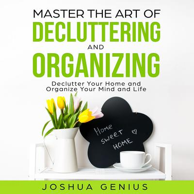 Master the Art of Decluttering and Organizing by Joshua Genius audiobook