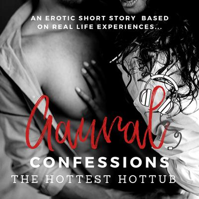 The Hottest Hottub: An Erotic True Confession by Aaural Confessions audiobook