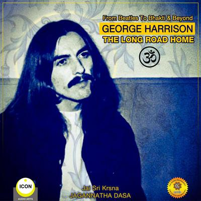 From Beatles To Bhakti & Beyond George Harrison - The Long Road Home by Jagannatha Dasa audiobook