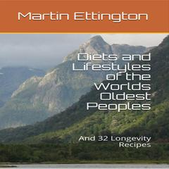 Diets and Lifestyles of the World's Oldest Peoples & 32 Longevity Recipes by Martin K. Ettington audiobook