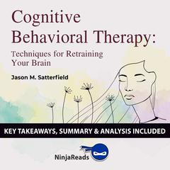 Cognitive Behavioral Therapy: Techniques for Retraining Your Brain by Jason M. Satterfield & The Great Courses: Key Takeaways, Summary & Analysis Included by Ninja Reads audiobook