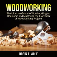 Woodworking: The Ultimate Guide to Woodworking for Beginners and Mastering the Essentials of Woodworking Projects by Robin T. Wolf audiobook
