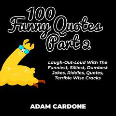 100 Funny Quotes Part 2: Laugh-Out-Loud With The Funniest, Silliest, Dumbest Jokes, Riddles, Quotes, Terrible Wise Cracks by Adam Cardone audiobook