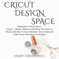 Cricut Design Space: Innovative Cricut Ideas. Cricut – Money Makers and What Not. How to Choose the Best Cricut Machine. Season Special with Cricut Christmas Cartriges by Mary Greenwell audiobook