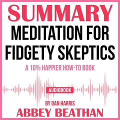 Summary of Meditation for Fidgety Skeptics: A 10% Happier How-to Book by Dan Harris by Abbey Beathan audiobook