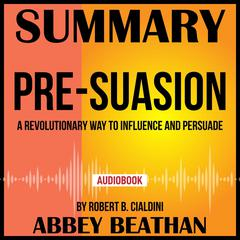 Summary of Pre-Suasion: A Revolutionary Way to Influence and Persuade by Robert B. Cialdini by Abbey Beathan audiobook