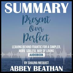 Summary of Present Over Perfect: Leaving Behind Frantic for a Simpler, More Soulful Way of Living by Shauna Niequist by Abbey Beathan audiobook