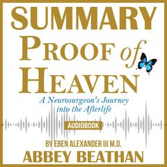 Summary of Proof of Heaven: A Neurosurgeon's Journey into the Afterlife by Eben Alexander III M.D. by Abbey Beathan audiobook