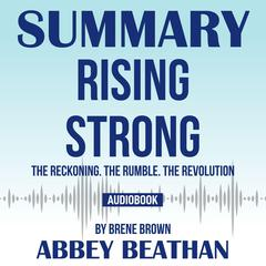 Summary of Rising Strong: The Reckoning. The Rumble. The Revolution by Brene Brown by Abbey Beathan audiobook