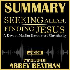 Summary of Seeking Allah, Finding Jesus: A Devout Muslim Encounters Christianity by Nabeel Qureshi by Abbey Beathan audiobook