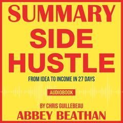 Summary of Side Hustle: From Idea to Income in 27 Days by Chris Guillebeau by Abbey Beathan audiobook