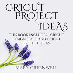 Cricut Project Ideas: This Book Includes - Cricut Design Space and Cricut Project Ideas by Mary Greenwell audiobook