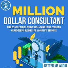 Million Dollar Consultant: How to Make Money Online With A Consulting, Coaching or Mentoring Business As A Complete Beginner by Better Me Audio audiobook