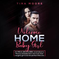 Welcome Home, Baby Girl: An MDLG, DDLG & ABDL novel about a Mommy & Daddy Dom who train their naughty girl to be the perfect little one by Tina Moore audiobook