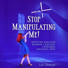 Stop Manipulating Me!: Identifying Narcissism, Disarming A Narcissist & Overcoming Narcissistic Abuse by Lisa Howard audiobook