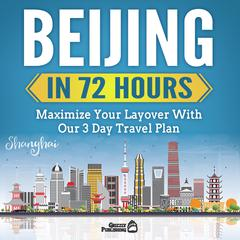 Beijing In 72 Hours: Maximize Your Layover With Our 3 Day Plan by Grizzly Publishing audiobook